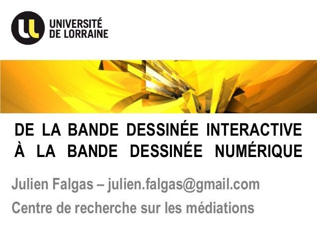 DE LA BANDE DESSINÉE INTERACTIVE À LA BANDE DESSINÉE NUMÉRIQUE Julien Falgas – julien.falgas@gmail.com Centre de recherche...
