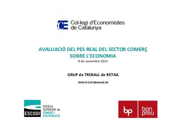 AVALUACIÓ DEL PES REAL DEL SECTOR COMERÇ SOBRE L'ECONOMIA 8 de novembre 2013  GRUP de TREBALL de RETAIL Amb la Col·laborac...