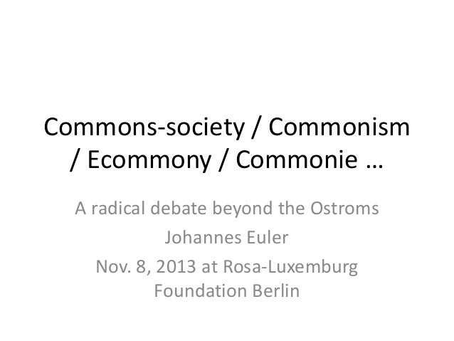 Commons-society / Commonism / Ecommony / Commonie … A radical debate beyond the Ostroms Johannes Euler Nov. 8, 2013 at Ros...