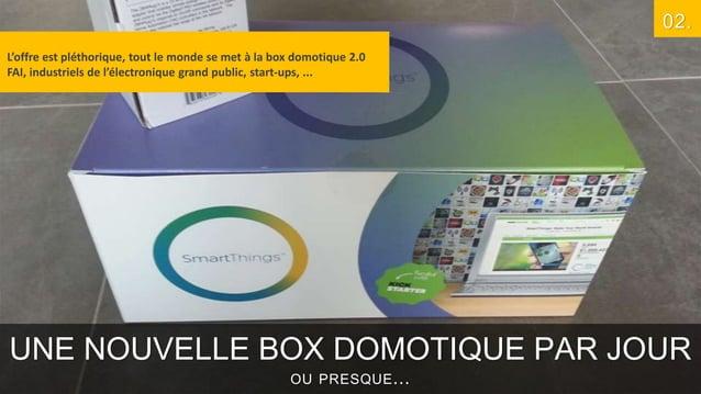 02. L'offre est pléthorique, tout le monde se met à la box domotique 2.0 FAI, industriels de l'électronique grand public, ...