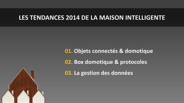 LES TENDANCES 2014 DE LA MAISON INTELLIGENTE  01. Objets connectés & domotique  02. Box domotique & protocoles 03. La gest...