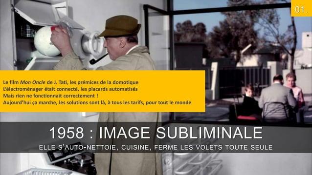 01.  Le film Mon Oncle de J. Tati, les prémices de la domotique L'électroménager était connecté, les placards automatisés ...