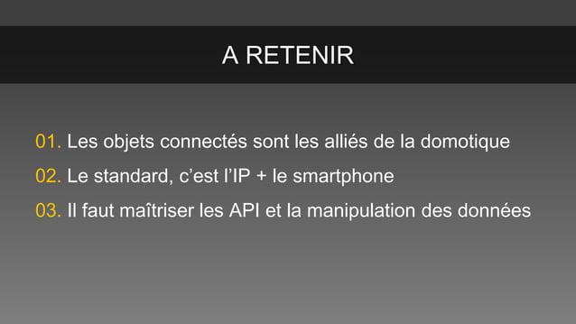 A RETENIR 01. Les objets connectés sont les alliés de la domotique 02. Le standard, c'est l'IP + le smartphone  03. Il fau...