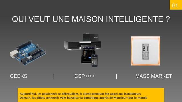 01.  QUI VEUT UNE MAISON INTELLIGENTE ?  GEEKS  |  CSP+/++  |  MASS MARKET  Aujourd'hui, les passionnés se débrouillent, l...