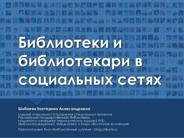 Библиотеки и библиотекари в социальных сетях Шибаева Екатерина Александровна главный специалист Управления специальных про...