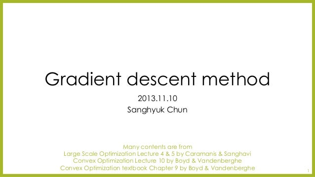 Gradient descent method  2013.11.10  SanghyukChun  Many contents are from  Large Scale Optimization Lecture 4 & 5 by Caram...