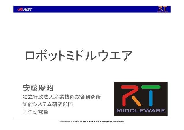 ロボットミドルウエア 安藤慶昭 独立行政法人産業技術総合研究所 知能システム研究部門 主任研究員