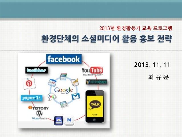 2013년 환경활동가 교육 프로그램  환경단체의 소셜미디어 활용 홍보 전략 2013. 11. 11 최규문