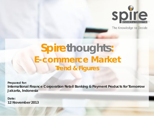 Spirethoughts:  E-commerce Market Trend & Figures  Prepared for:  International Finance Corporation Retail Banking & Payme...