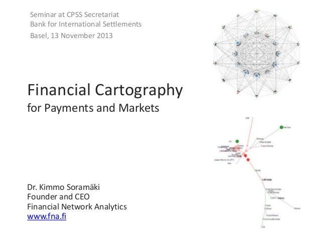 Seminar at CPSS Secretariat Bank for International Settlements Basel, 13 November 2013  Financial Cartography for Payments...