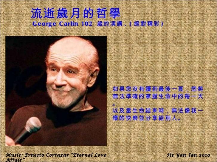 流逝歲月的哲學 George Carlin 102   歲的演講 . ( 絕對精彩 ) 如果您沒有讀到最後一頁,您將無法準確的掌握生命中的每一天。 以及當生命結束時,無法像我一樣的快樂並分享給別人。 Music: Ernesto Cortaza...