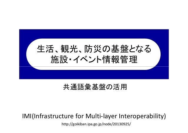 生活、観光、防災の基盤となる 施設・イベント情報管理  共通語彙基盤の活用  IMI(Infrastructure for Multi-layer Interoperability) http://goikiban.ipa.go.jp/node...