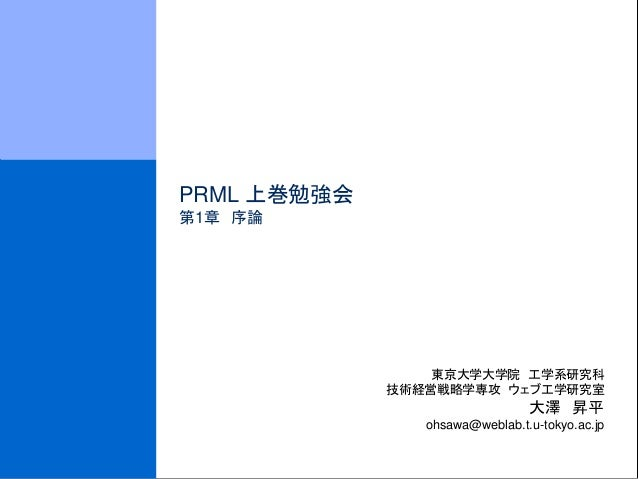 PRML 上巻勉強会 第1章 序論  東京大学大学院 工学系研究科 技術経営戦略学専攻 ウェブ工学研究室  大澤 昇平 ohsawa@weblab.t.u-tokyo.ac.jp