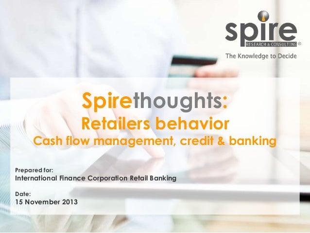 Spirethoughts:  Retailers behavior  Cash flow management, credit & banking Prepared for:  International Finance Corporatio...