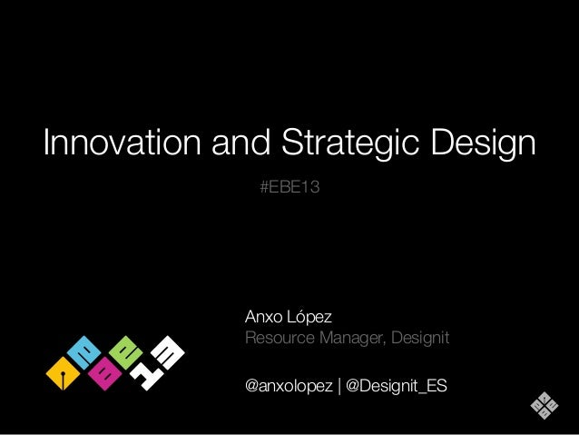 Innovation and Strategic Design #EBE13  Anxo López Resource Manager, Designit @anxolopez | @Designit_ES