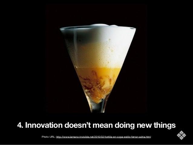 4. Innovation doesn't mean doing new things Photo URL: http://www.lamano-invisible.net/2010/02/tortilla-en-copa-estilo-fer...