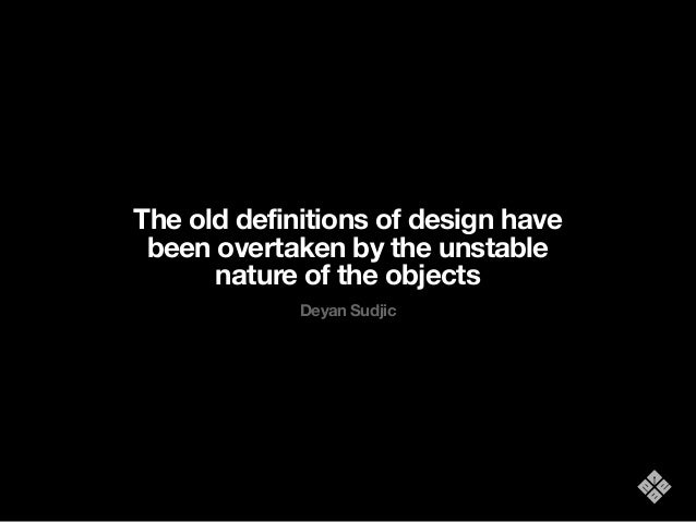 The old definitions of design have been overtaken by the unstable nature of the objects Deyan Sudjic