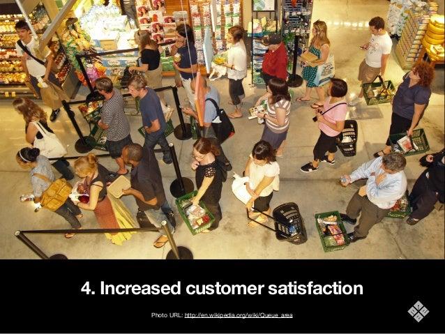 4. Increased customer satisfaction Photo URL: http://en.wikipedia.org/wiki/Queue_area