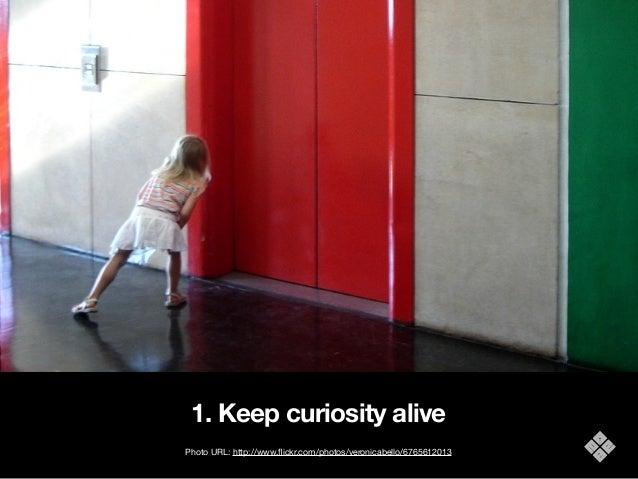 1. Keep curiosity alive Photo URL: http://www.flickr.com/photos/veronicabello/6765612013