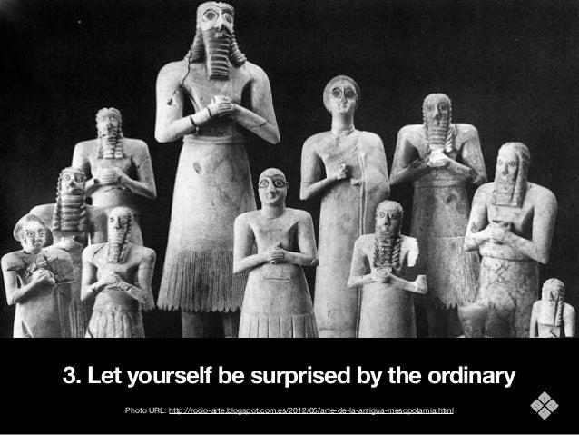 3. Let yourself be surprised by the ordinary Photo URL: http://rocio-arte.blogspot.com.es/2012/05/arte-de-la-antigua-mesop...