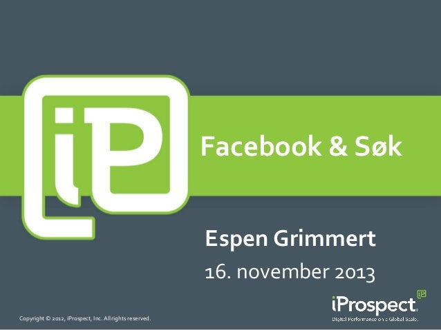 Facebook  &  Søk       Espen  Grimmert   16.  november  2013   Copyright  ©  2012,  iProspect,  ...