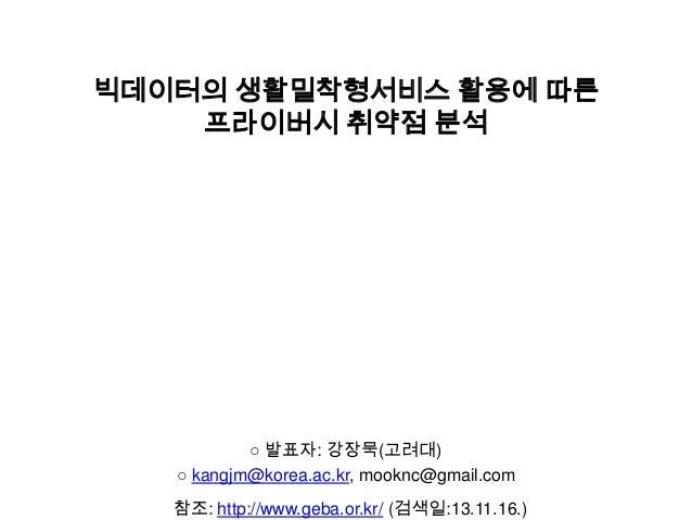 빅데이터의 생활밀착형서비스 활용에 따른 프라이버시 취약점 분석  ○ 발표자: 강장묵(고려대) ○ kangjm@korea.ac.kr, mooknc@gmail.com 참조: http://www.geba.or.kr/ (검색일...