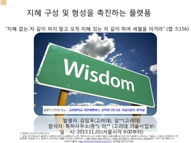 """지혜 구성 및 형성을 촉진하는 플랫폼 """"지혜 없는 자 같이 하지 말고 오직 지혜 있는 자 같이 하여 세월을 아끼라"""" (엡 :5:15b)  발명자: 강장묵(고려대), 임**(고려대) 참석자: 특허사무소(충*), 이** (..."""