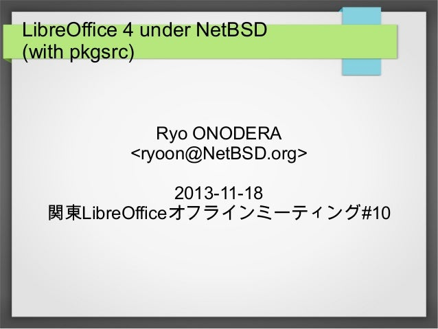 LibreOffice 4 under NetBSD (with pkgsrc)  Ryo ONODERA <ryoon@NetBSD.org> 2013-11-18 関東LibreOfficeオフラインミーティング#10