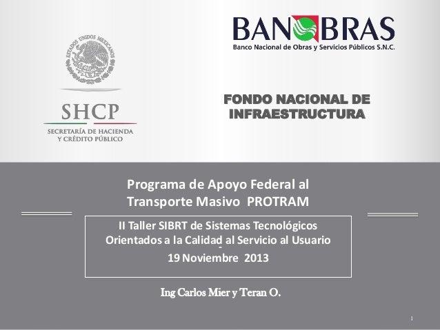FONDO NACIONAL DE INFRAESTRUCTURA  Programa de Apoyo Federal al Transporte Masivo PROTRAM II Taller SIBRT de Sistemas Tecn...