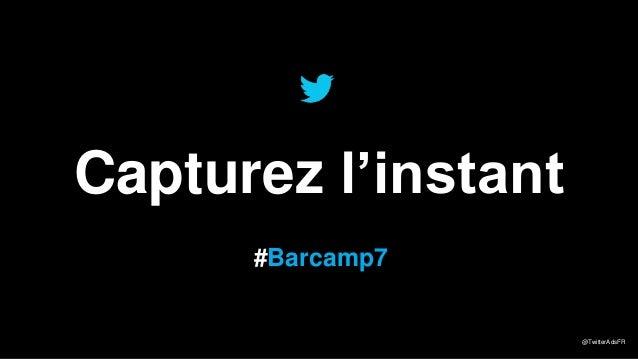 Capturez l'instant #Barcamp7  @TwitterAdsFR