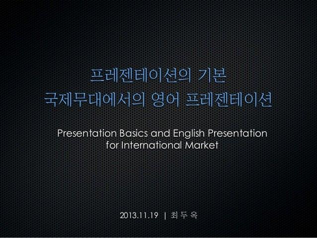 프레젠테이션의 기본 국제무대에서의 영어 프레젠테이션 Presentation Basics and English Presentation for International Market  2013.11.19 | 최 두 ...