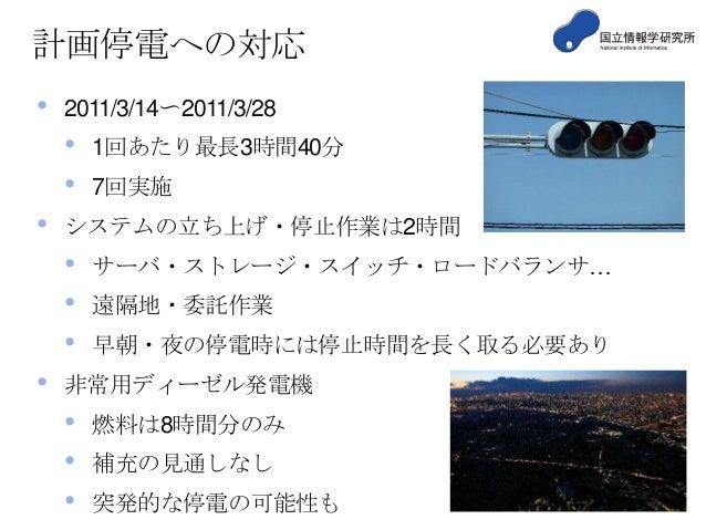 計画停電への対応 •  2011/3/14〜2011/3/28  • • •  7回実施  システムの立ち上げ・停止作業は2時間  • • • •  1回あたり最長3時間40分  サーバ・ストレージ・スイッチ・ロードバランサ…  遠隔地・委託作...