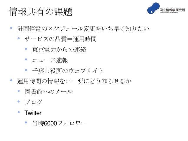 情報共有の課題 •  計画停電のスケジュール変更をいち早く知りたい  •  サービスの品質=運用時間  • • •  •  東京電力からの連絡 ニュース速報 千葉市役所のウェブサイト  運用時間の情報をユーザにどう知らせるか  • • •  図...