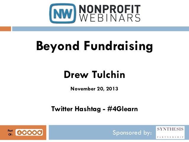 Beyond Fundraising Drew Tulchin November 20, 2013  Twitter Hashtag - #4Glearn Part Of:  Sponsored by: