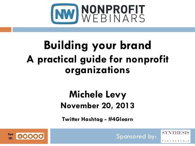 Building your brand A practical guide for nonprofit organizations Michele Levy November 20, 2013 Twitter Hashtag - #4Glear...