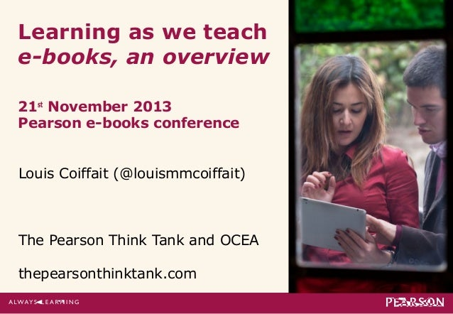 Learning as we teach e-books, an overview 21st November 2013 Pearson e-books conference Louis Coiffait (@louismmcoiffait) ...