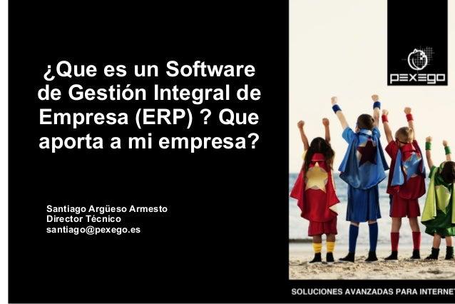 ¿Que es un Software de Gestión Integral de Empresa (ERP) ? Que aporta a mi empresa? Santiago Argüeso Armesto Director Técn...