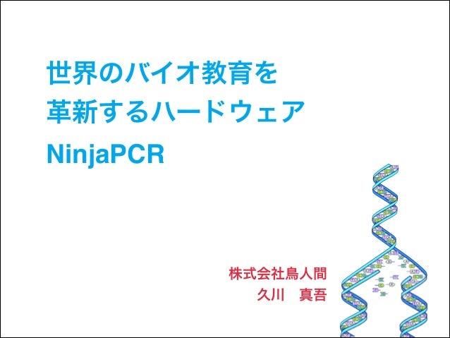 世界のバイオ教育を! 革新するハードウェア! NinjaPCR  株式会社鳥人間! 久川真吾
