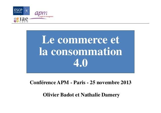 Le commerce et la consommation 4.0 Conférence APM - Paris - 25 novembre 2013 Olivier Badot et Nathalie Damery