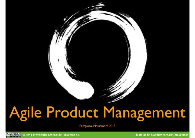 Agile Product Management Pamplona, Noviembre 2013 © 2013 Proyectalis Gestión de Proyectos S.L.  More at http://Slideshare....