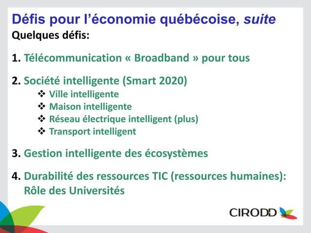 Défis pour l'économie québécoise, suite Quelques défis: 1. Télécommunication « Broadband » pour tous 2. Société intelligen...