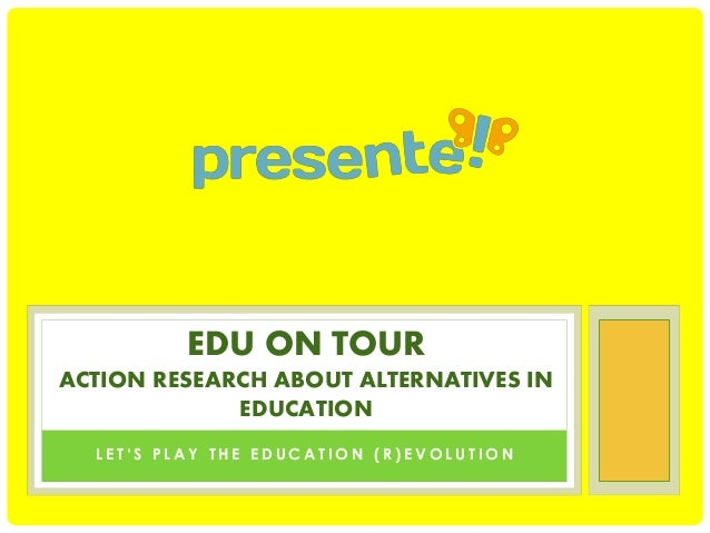 EDU ON TOUR ACTION RESEARCH ABOUT ALTERNATIVES IN EDUCATION LET'S PLAY THE EDUCATION (R)EVOLUTION