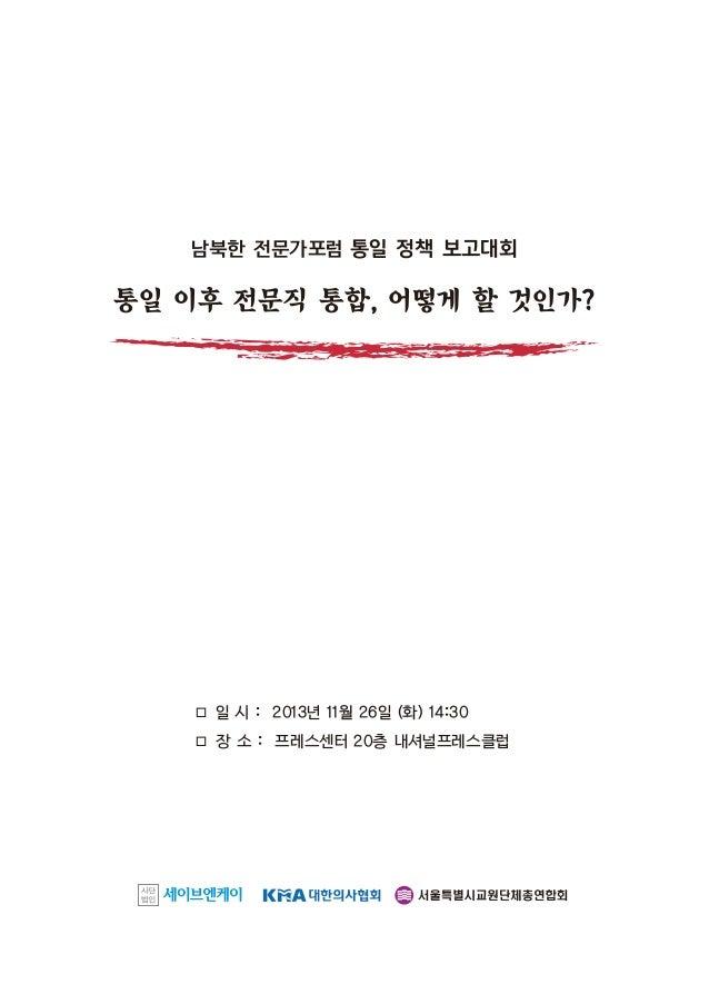 남북한 전문가포럼 통일 정책 보고대회  통일 이후 전문직 통합, 어떻게 할 것인가?  □ 일 시 : 2013년 11월 26일 (화) 14:30 □ 장 소 : 프레스센터 20층 내셔널프레스클럽