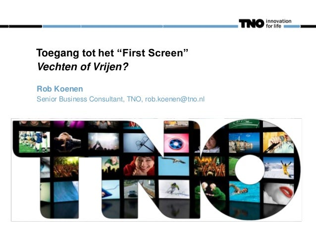 """Toegang tot het """"First Screen"""" Vechten of Vrijen? Rob Koenen Senior Business Consultant, TNO, rob.koenen@tno.nl"""