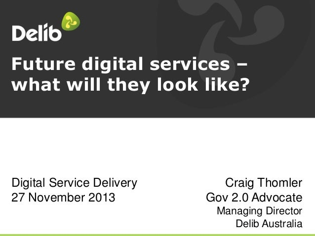 Future digital services – what will they look like?  Digital Service Delivery 27 November 2013  Craig Thomler Gov 2.0 Advo...