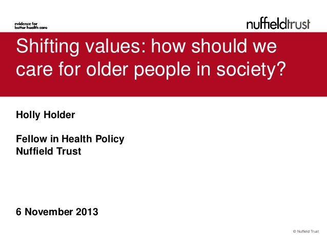 Shifting values: how should we care for older people in society? Holly Holder Fellow in Health Policy Nuffield Trust  6 No...