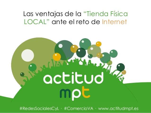 """Las ventajas de la """"Tienda Física LOCAL"""" ante el reto de Internet  #RedesSocialesCyL · #ComercioVA · www.actitudmpt.es"""