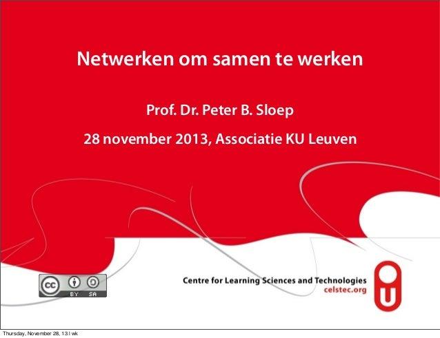 Netwerken om samen te werken Prof. Dr. Peter B. Sloep 28 november 2013, Associatie KU Leuven  Thursday, November 28, 13 | ...