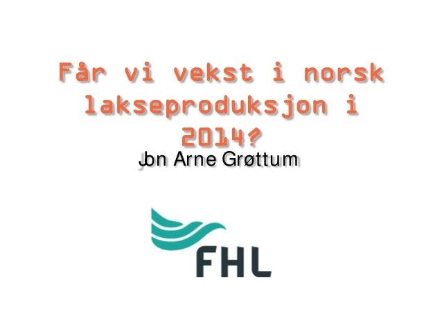 Får vi vekst i norsk lakseproduksjon i 2014? J Arne Grøttum on