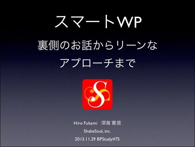 スマートWP  裏側のお話からリーンな アプローチまで  Hiro Fukami 深海 寛信  ShakeSoul, inc.  2013.11.29 BPStudy#75
